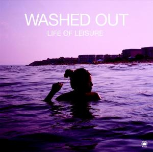 Washed Out - Life Of Leisure (Mexican Summer)