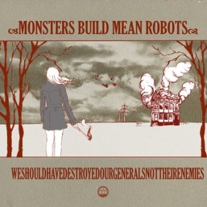 Monsters Build Mean Robots - WeShouldHave DestroyedOurGenerals NotTheirEnemies (NWFA)